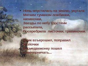 Ночь опустилась на землю, укутала Мягким туманом ложбинки, низиночки, Звезды