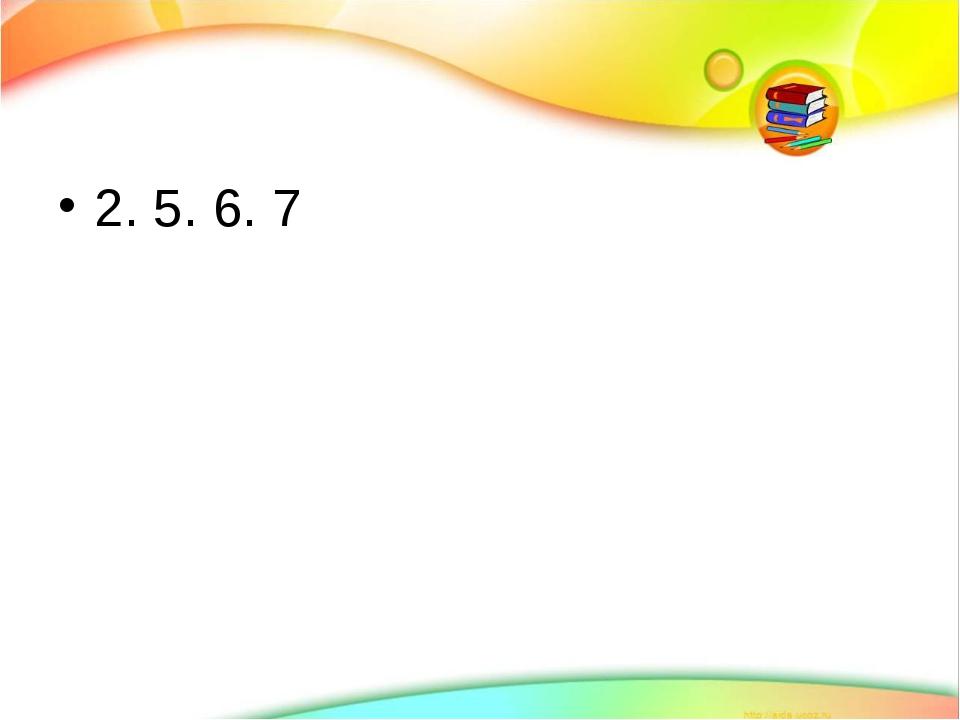 2. 5. 6. 7
