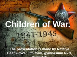 Children of War. The presentation is made by Natalya Bashkirova, 8th form, gy