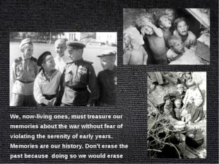 We, now-living ones, must treasure our memories about the war without fear of