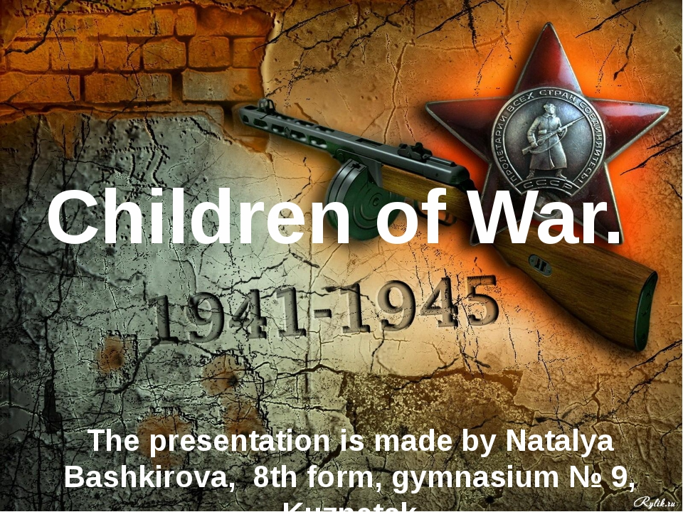 Children of War. The presentation is made by Natalya Bashkirova, 8th form, gy...