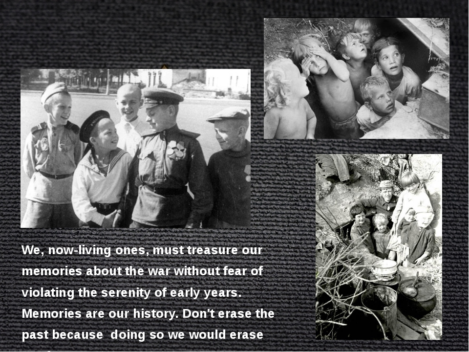 We, now-living ones, must treasure our memories about the war without fear of...