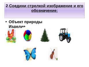 2.Соедини стрелкой изображение и его обозначение: Объект природы Изделие