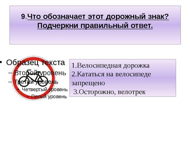 9.Что обозначает этот дорожный знак? Подчеркни правильный ответ. 1.Велосипедн...