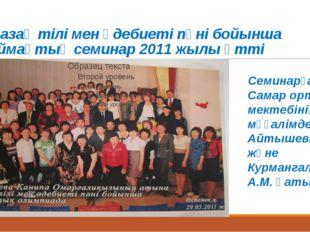 Қазақ тілі мен әдебиеті пәні бойынша аймақтық семинар 2011 жылы өтті Семинарғ