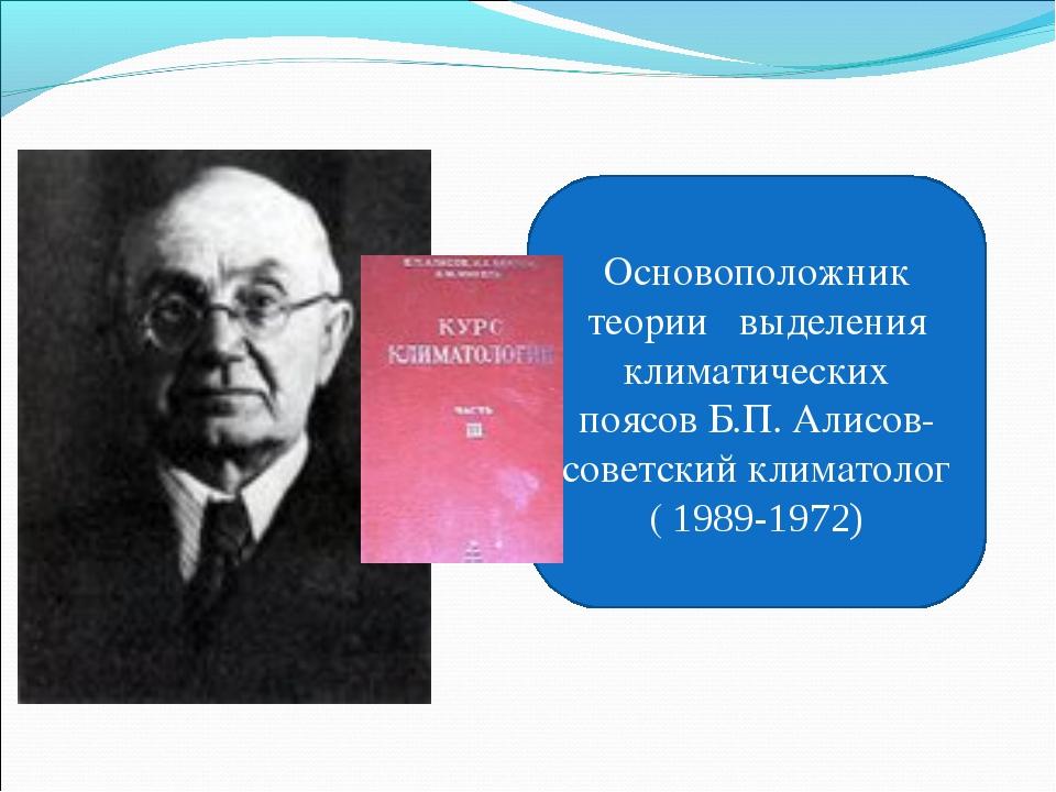Основоположник теории выделения климатических поясов Б.П. Алисов- советский к...