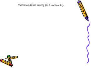 Рассчитайте массу (г) 3 моль СО2.