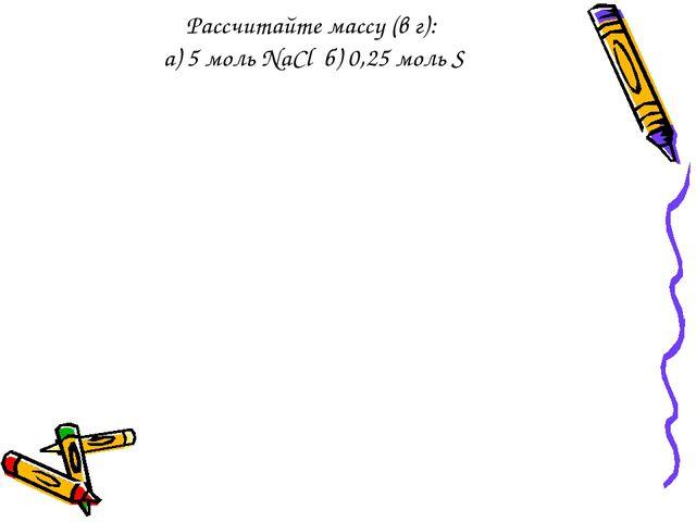 Рассчитайте массу (в г): а) 5 моль NaCl б) 0,25 моль S