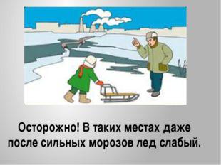 Осторожно! В таких местах даже после сильных морозов лед слабый.