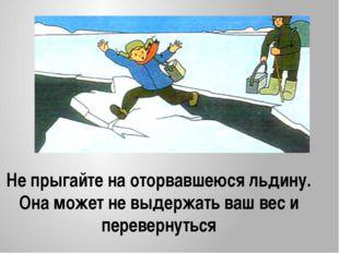 Не прыгайте на оторвавшеюся льдину. Она может не выдержать ваш вес и переверн
