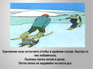 Крепление лыж отстегните (чтобы в крайнем случае, быстро от них избавиться).