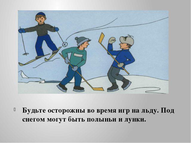 Будьте осторожны во время игр на льду. Под снегом могут быть полыньи и лунки.
