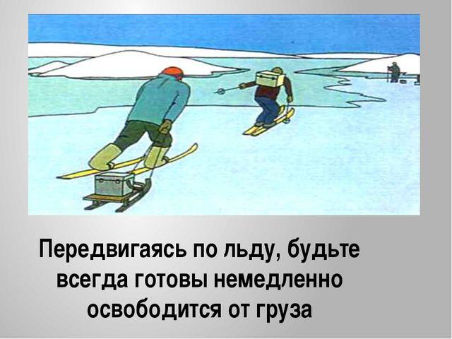 Передвигаясь по льду, будьте всегда готовы немедленно освободится от груза