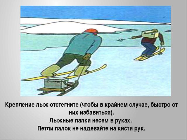 Крепление лыж отстегните (чтобы в крайнем случае, быстро от них избавиться)....