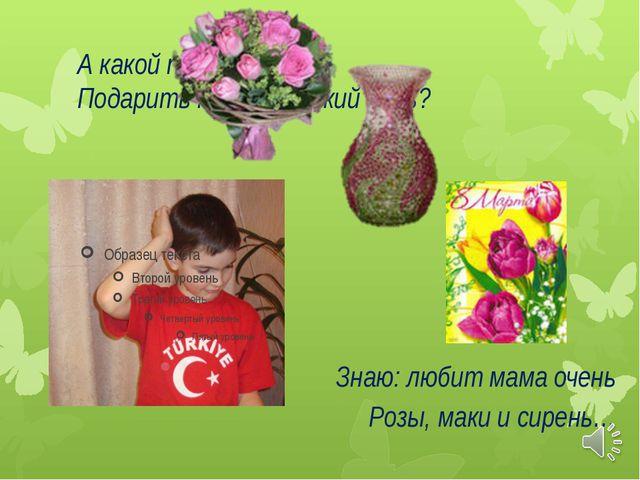 А какой подарок маме Подарить мне в Женский день? Знаю: любит мама очень Розы...