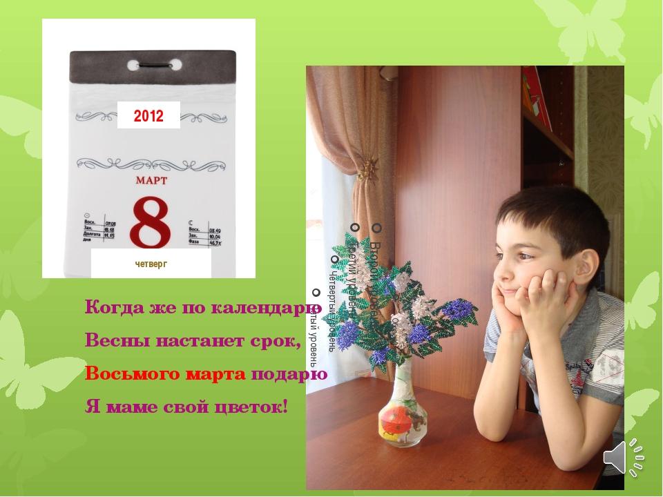 Когда же по календарю Весны настанет срок, Восьмого марта подарю Я маме свой...