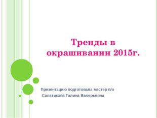 Тренды в окрашивании 2015г. Презентацию подготовала мастер п/о Салатикова Гал