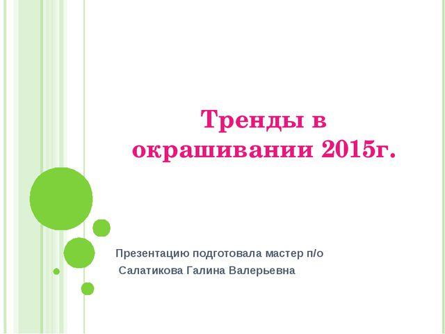 Тренды в окрашивании 2015г. Презентацию подготовала мастер п/о Салатикова Гал...