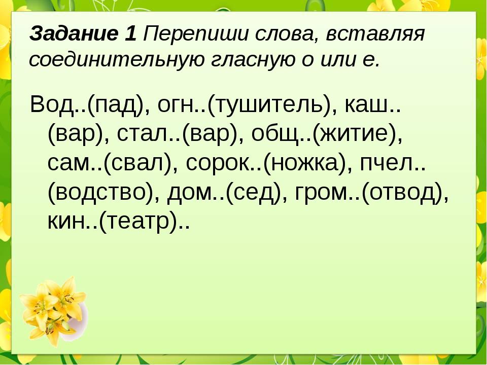 Задание 1 Перепиши слова, вставляя соединительную гласную о или е. Вод..(пад)...
