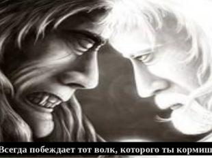 - Всегда побеждает тот волк, которого ты кормишь.