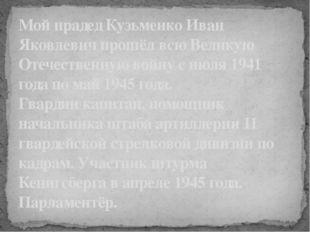 Мой прадед Кузьменко Иван Яковлевич прошёл всю Великую Отечественную войну с