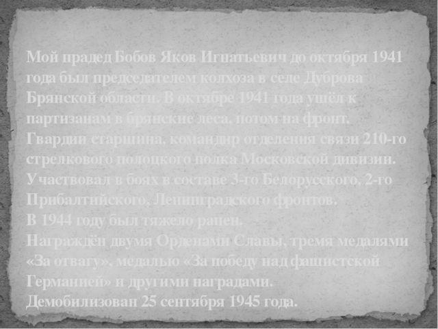 Мой прадед Бобов Яков Игнатьевич до октября 1941 года был председателем колхо...
