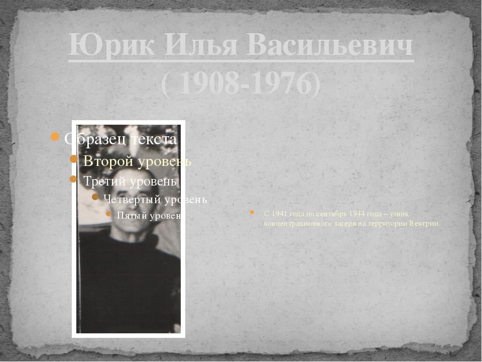 Юрик Илья Васильевич ( 1908-1976) С 1941 года по сентябрь 1944 года – узник к...
