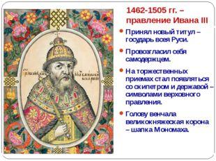 1462-1505 гг. – правление Ивана III Принял новый титул – государь всея Руси.