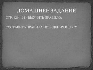 ДОМАШНЕЕ ЗАДАНИЕ СТР. 129, 131 –ВЫУЧИТЬ ПРАВИЛО; СОСТАВИТЬ ПРАВИЛА ПОВЕДЕНИ