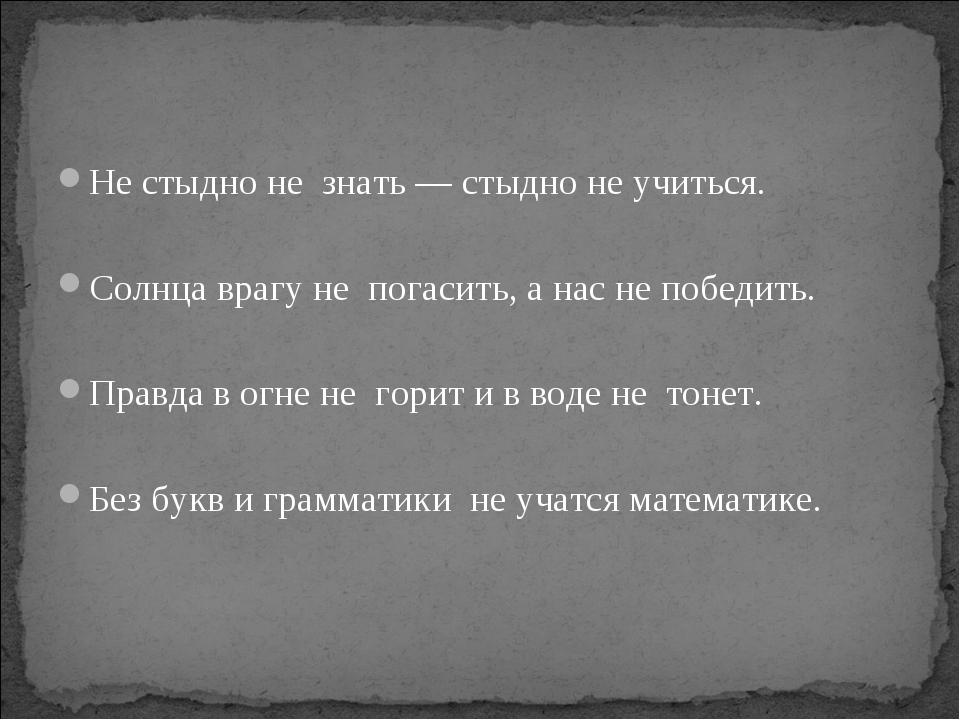 Не стыдно не  знать — стыдно не учиться. Солнца врагу не  погасить, а нас не...