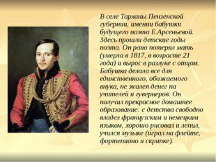 В селе Тарханы Пензенской губернии, имении бабушки будущего поэта Е.Арсеньев