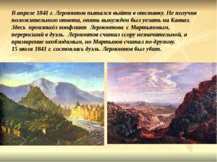 В апреле 1841 г. Лермонтов пытался выйти в отставку. Не получив положительно
