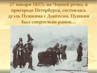 27 января 1837г. на Черной речке, в пригороде Петербурга, состоялась дуэль Пу