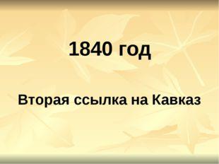 1840 год Вторая ссылка на Кавказ