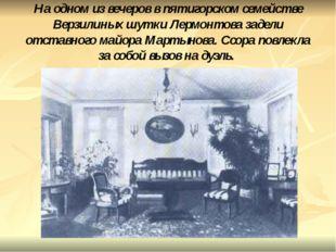 На одном из вечеров в пятигорском семействе Верзилиных шутки Лермонтова задел