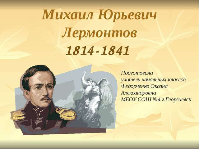 Михаил Юрьевич Лермонтов 1814-1841 Подготовила учитель начальных классов Федо...