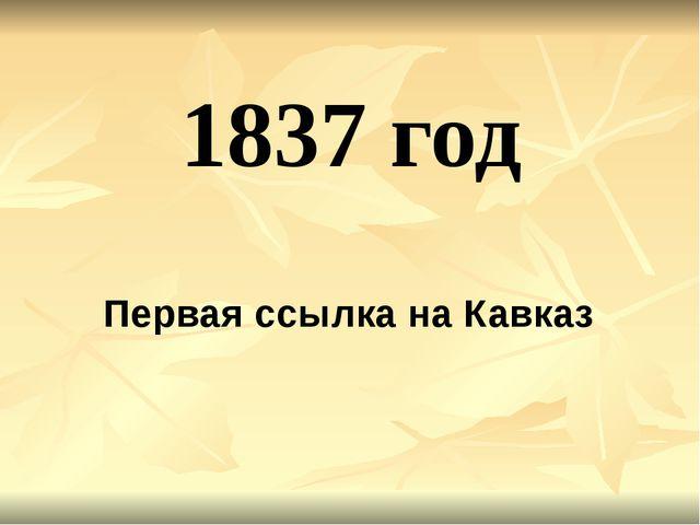 1837 год Первая ссылка на Кавказ