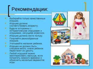 Рекомендации: Выбирайте только качественные игрушки. Игрушка должна соответст