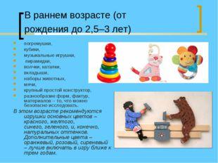 В раннем возрасте (от рождения до 2,5–3 лет) погремушки, кубики, музыкальные