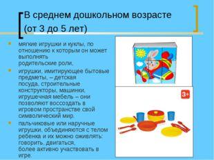 В среднем дошкольном возрасте (от 3 до 5 лет) мягкие игрушки и куклы, по отно