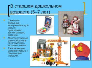 В старшем дошкольном возрасте (5–7 лет) Сюжетно-образные, театральные для игр
