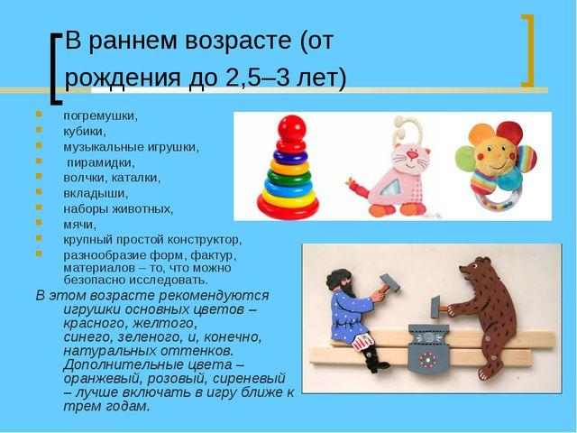 В раннем возрасте (от рождения до 2,5–3 лет) погремушки, кубики, музыкальные...