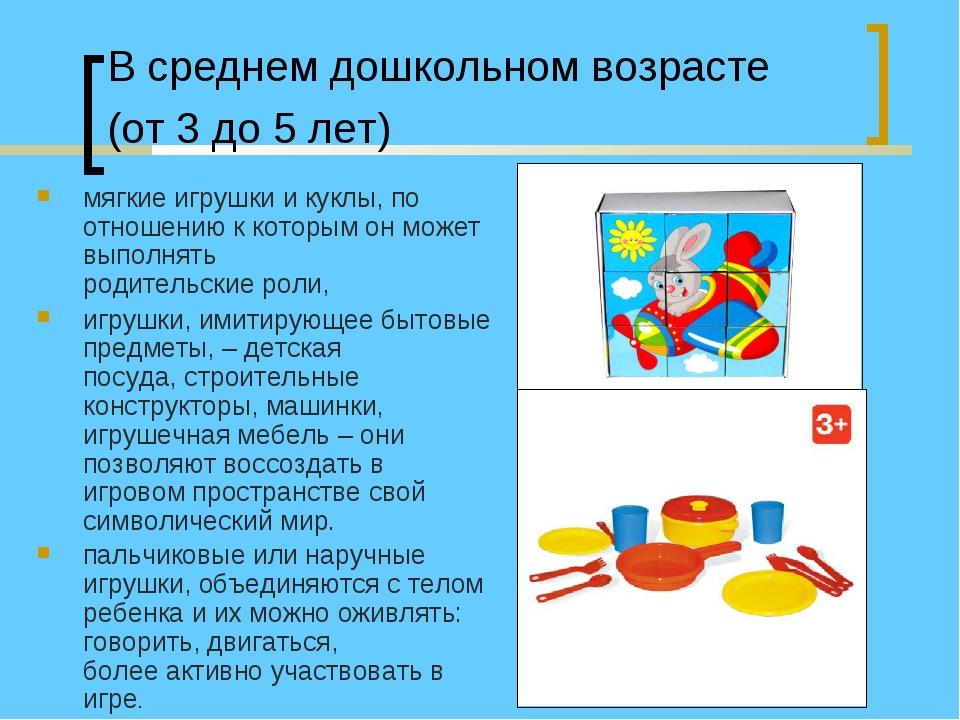 В среднем дошкольном возрасте (от 3 до 5 лет) мягкие игрушки и куклы, по отно...