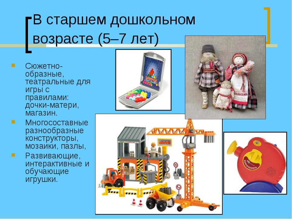 В старшем дошкольном возрасте (5–7 лет) Сюжетно-образные, театральные для игр...