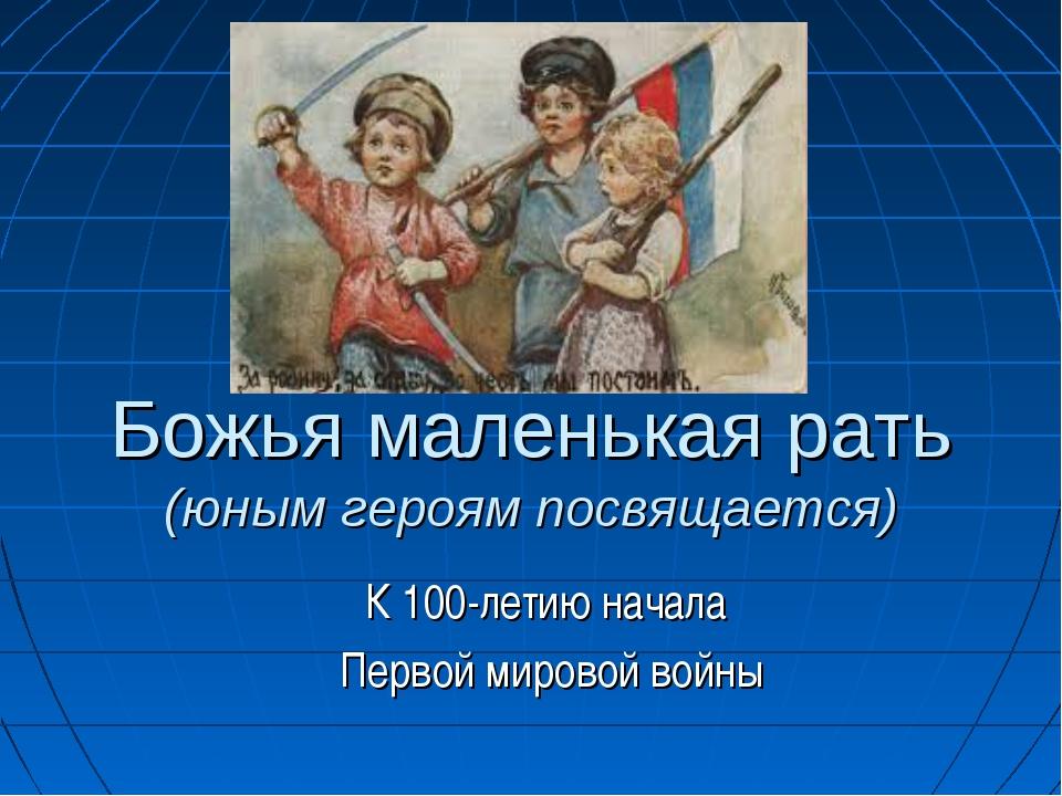 Божья маленькая рать (юным героям посвящается) К 100-летию начала Первой миро...