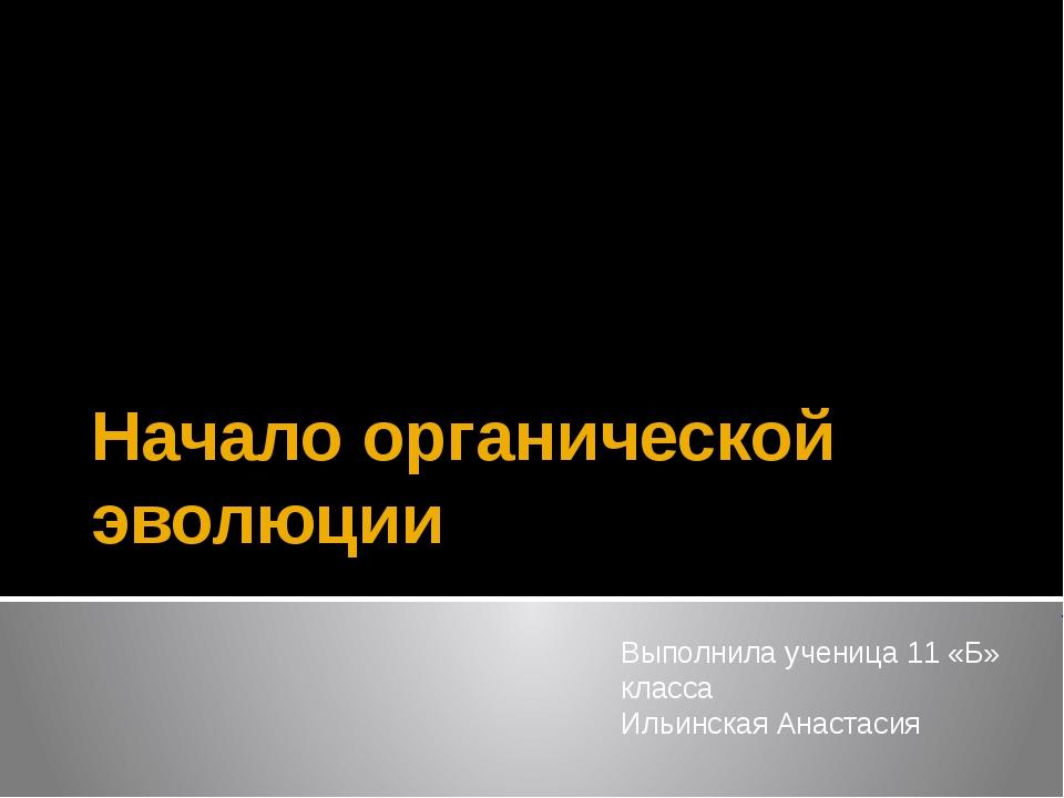 Начало органической эволюции Выполнила ученица 11 «Б» класса Ильинская Анаста...