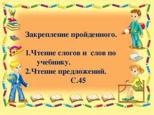 Закрепление пройденного. 1.Чтение слогов и слов по учебнику. 2.Чтение предло