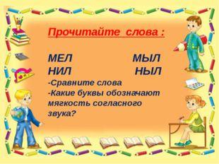 Прочитайте слова : МЕЛ МЫЛ НИЛ НЫЛ -Сравните слова -Какие буквы обозначают м