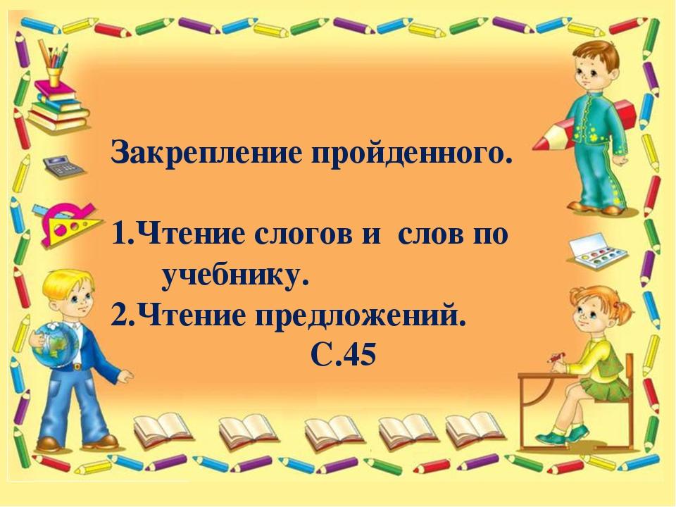 Закрепление пройденного. 1.Чтение слогов и слов по учебнику. 2.Чтение предло...