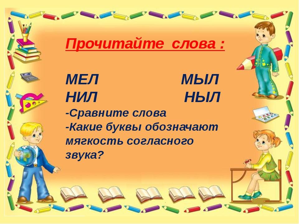 Прочитайте слова : МЕЛ МЫЛ НИЛ НЫЛ -Сравните слова -Какие буквы обозначают м...